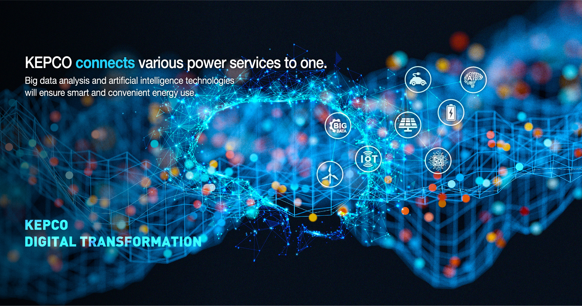 KEPCO connects various power services to one. Big data analysis and artificial intelligence technologies will ensure smart and convenient energy use. KEPCO DIGITAL TRANSFORMATION